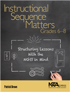 Instructional Sequence Matters, Grades 6–8: Structuring Lessons With the NGSS in Mind NSTA Press Book